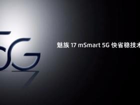 快省稳!mSmart 5G 解决 5G 痛点,魅族 17 定妆照公布