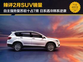 辣评2月SUV销量:自主强势复苏前十占7席 日系遇冷韩系逆袭
